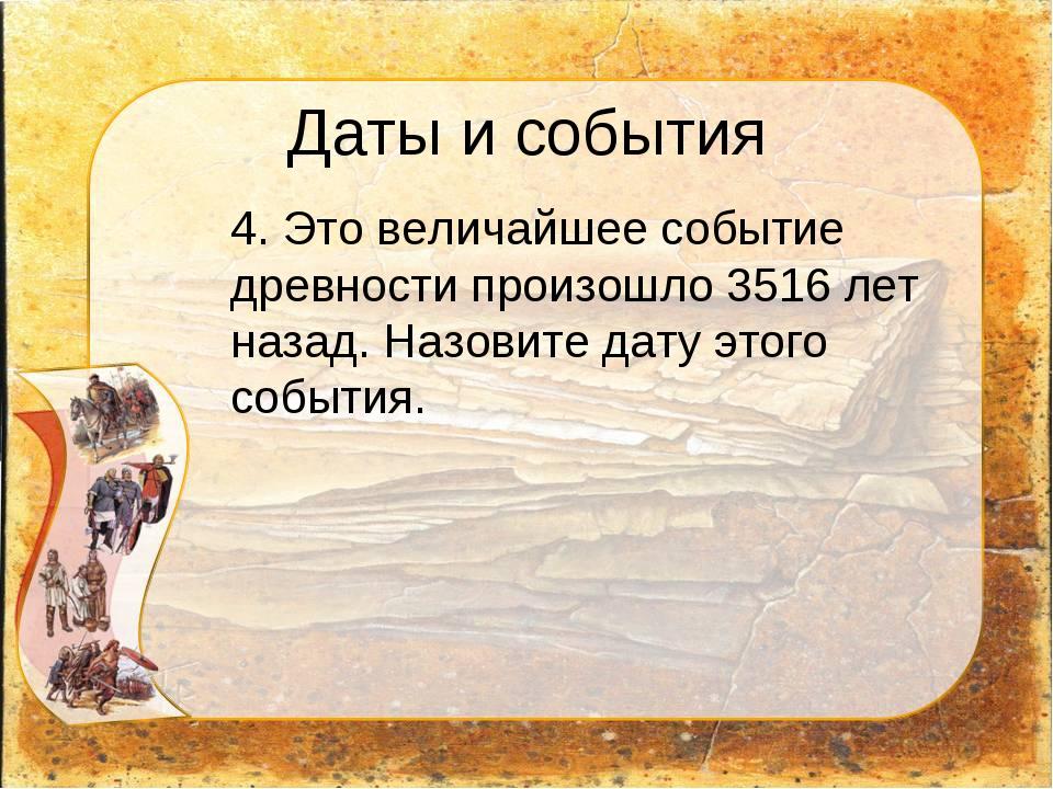 Даты и события 4. Это величайшее событие древности произошло 3516 лет назад....