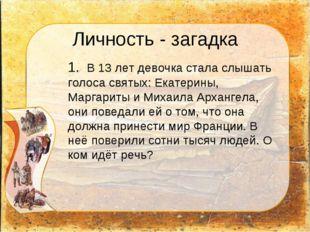 Личность - загадка 1. В 13 лет девочка стала слышать голоса святых: Екатерин