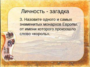 Личность - загадка 3. Назовите одного и самых знаменитых монархов Европы, от