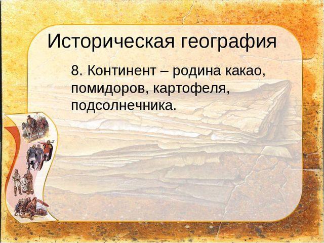 Историческая география 8. Континент – родина какао, помидоров, картофеля, по...