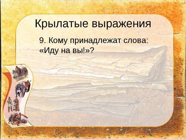 Крылатые выражения 9. Кому принадлежат слова: «Иду на вы!»?