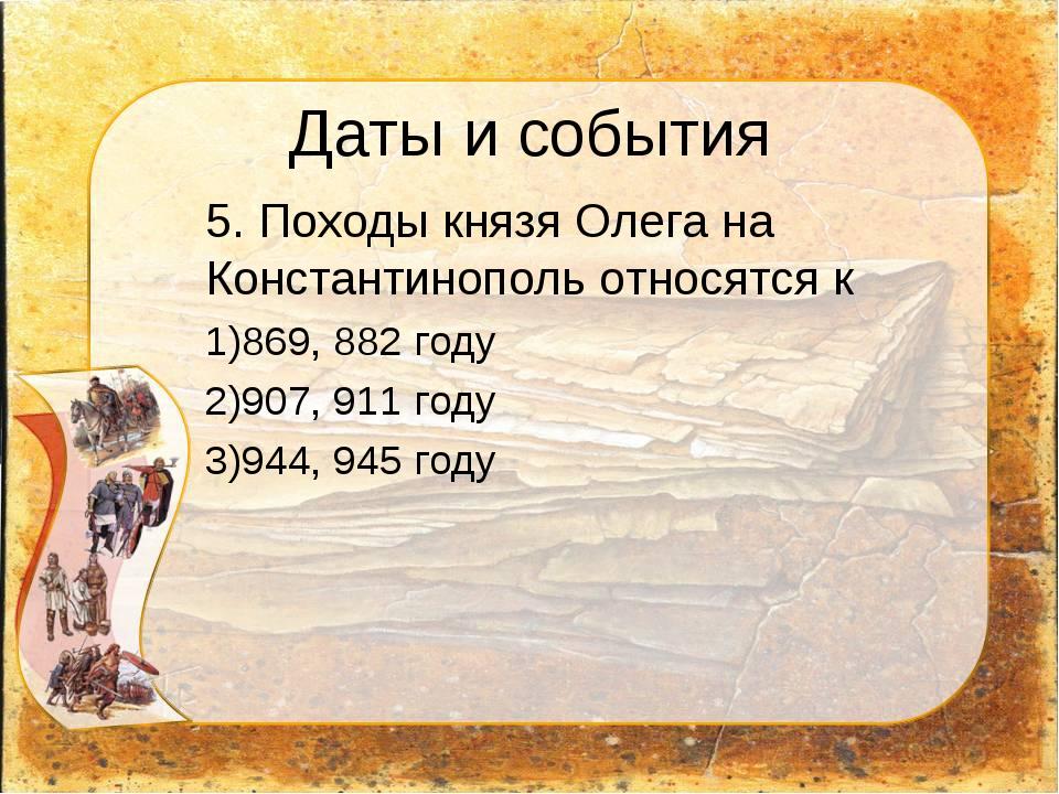 Даты и события 5. Походы князя Олега на Константинополь относятся к 869, 882...