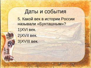 Даты и события 5. Какой век в истории России называли «Бунташным»? XVI век.