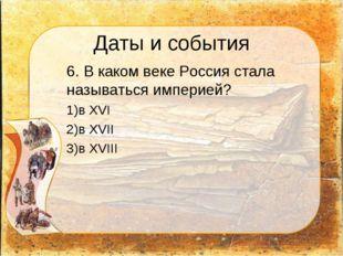 Даты и события 6. В каком веке Россия стала называться империей? в XVI в XVI