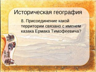 Историческая география 8. Присоединение какой территории связано с именем ка