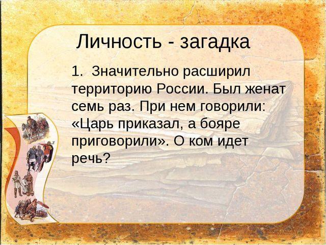 Личность - загадка 1. Значительно расширил территорию России. Был женат семь...