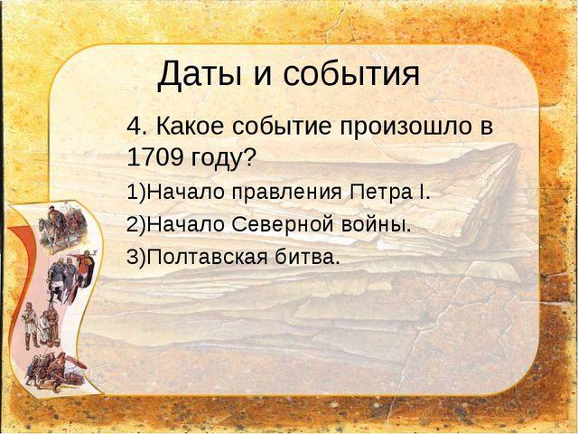 Даты и события 4. Какое событие произошло в 1709 году? Начало правления Петр...