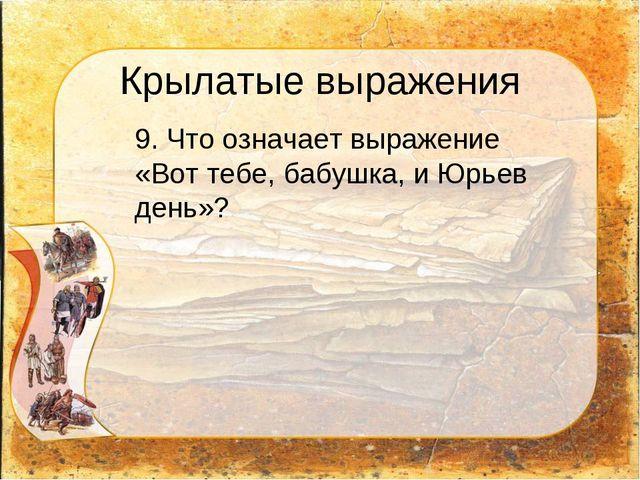 Крылатые выражения 9. Что означает выражение «Вот тебе, бабушка, и Юрьев ден...
