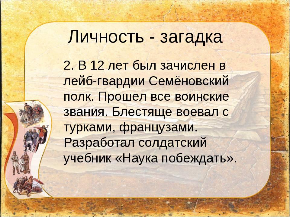 Личность - загадка 2. В 12 лет был зачислен в лейб-гвардии Семёновский полк....