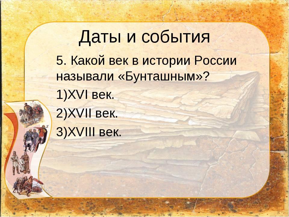 Даты и события 5. Какой век в истории России называли «Бунташным»? XVI век....