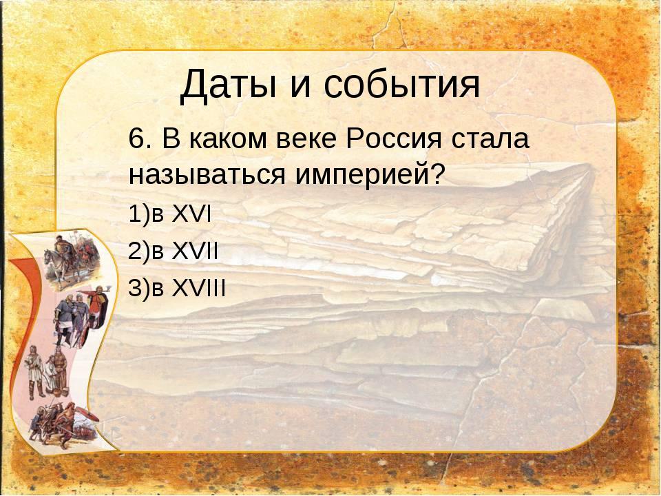 Даты и события 6. В каком веке Россия стала называться империей? в XVI в XVI...
