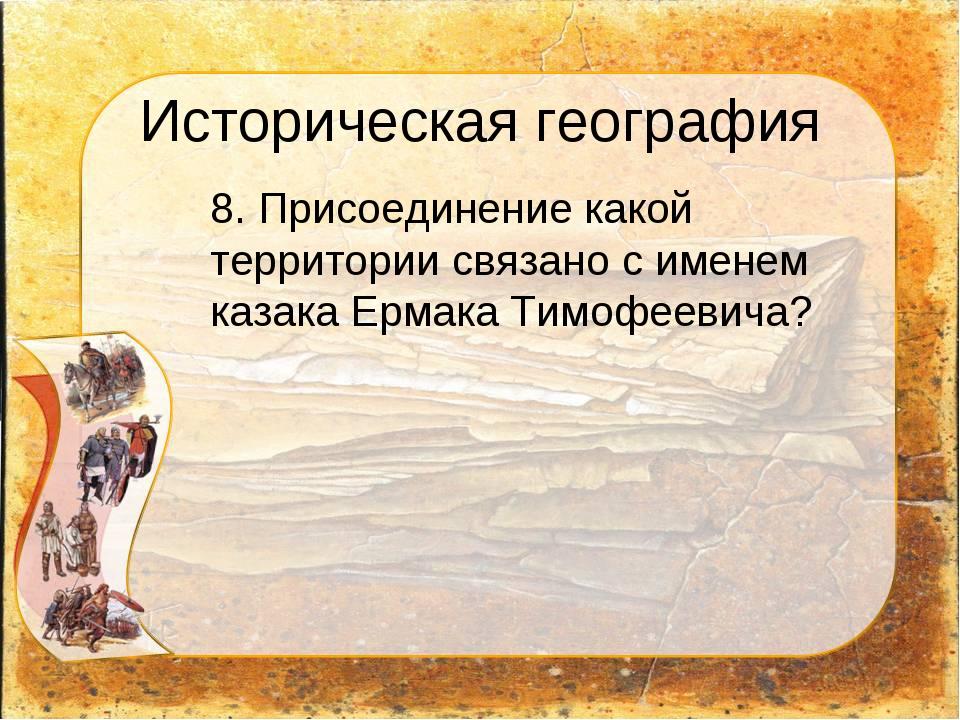 Историческая география 8. Присоединение какой территории связано с именем ка...