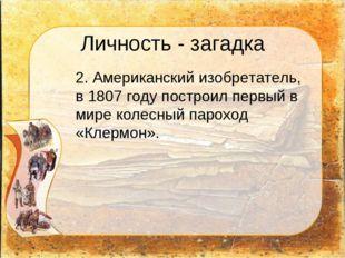 Личность - загадка 2. Американский изобретатель, в 1807 году построил первый