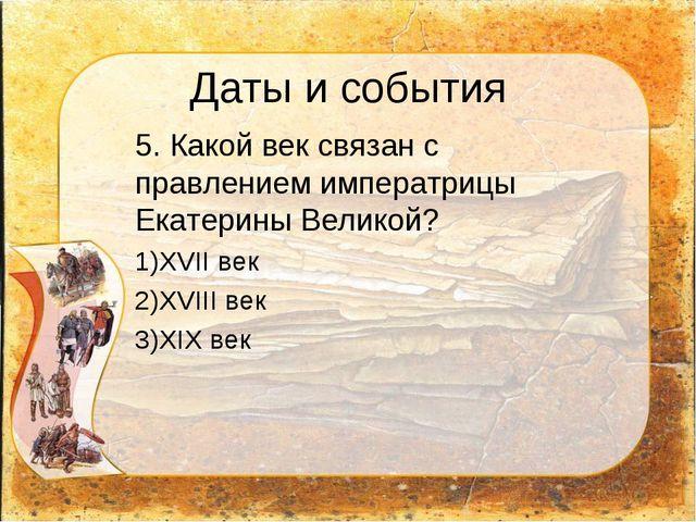 Даты и события 5. Какой век связан с правлением императрицы Екатерины Велико...