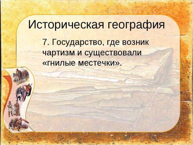 Историческая география 7. Государство, где возник чартизм и существовали «гн...