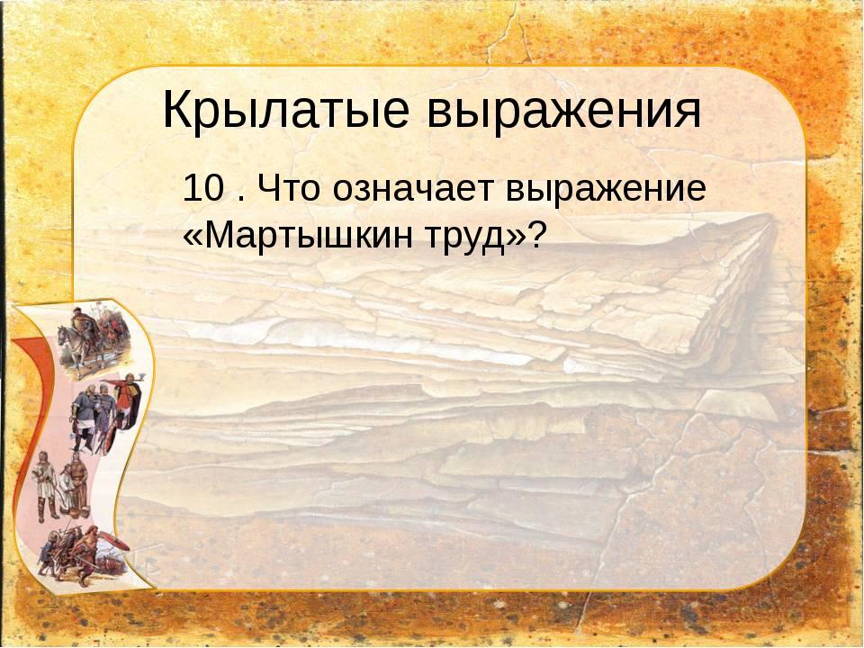 Крылатые выражения 10 . Что означает выражение «Мартышкин труд»?