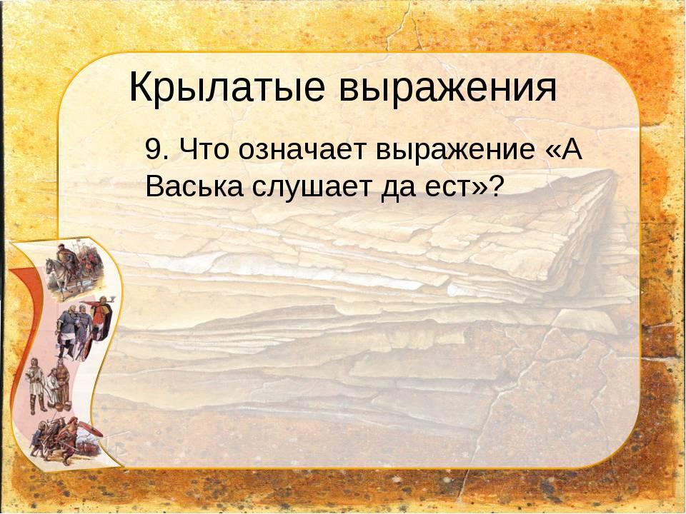 Крылатые выражения 9. Что означает выражение «А Васька слушает да ест»?