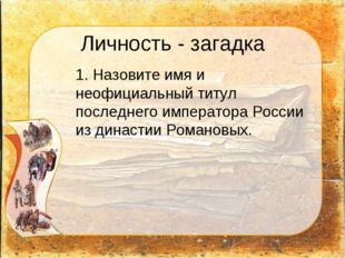 Личность - загадка 1. Назовите имя и неофициальный титул последнего императо