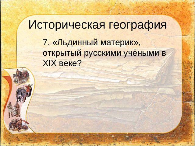 Историческая география 7. «Льдинный материк», открытый русскими учёными в XI...