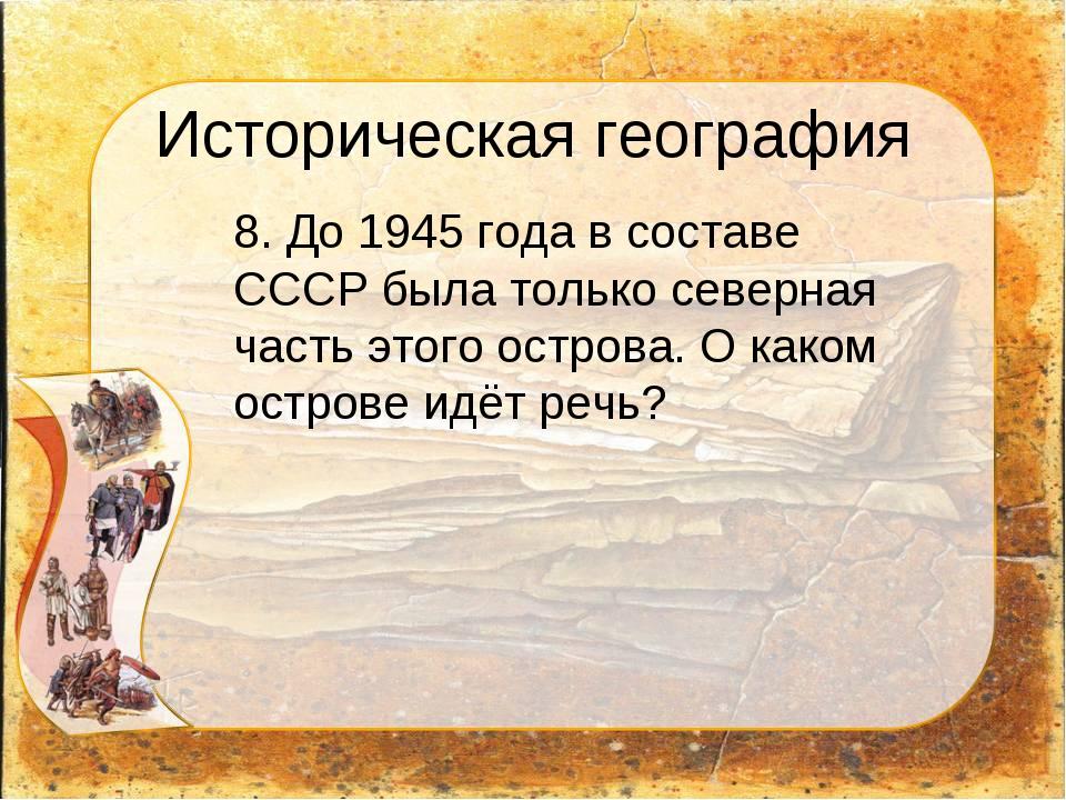 Историческая география 8. До 1945 года в составе СССР была только северная ч...