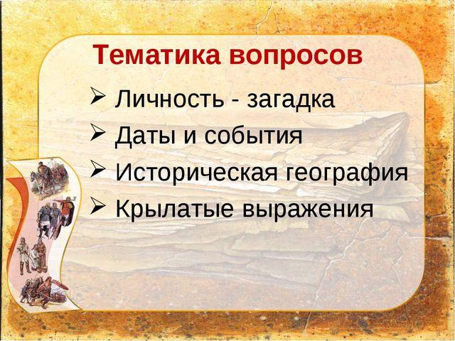 Тематика вопросов Личность - загадка Даты и события Историческая география Кр...