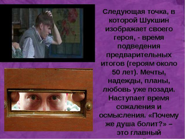 а Следующая точка, в которой Шукшин изображает своего героя, - время подведе...
