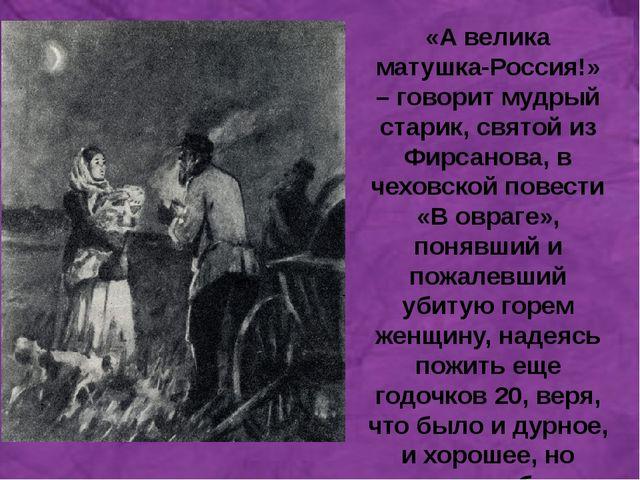 а «А велика матушка-Россия!» – говорит мудрый старик, святой из Фирсанова, в...