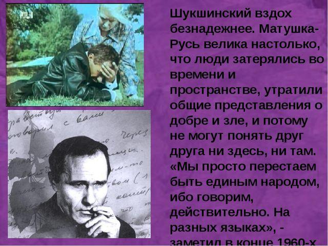 а Шукшинский вздох безнадежнее. Матушка-Русь велика настолько, что люди зате...