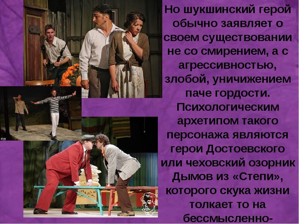 а Но шукшинский герой обычно заявляет о своем существовании не со смирением,...