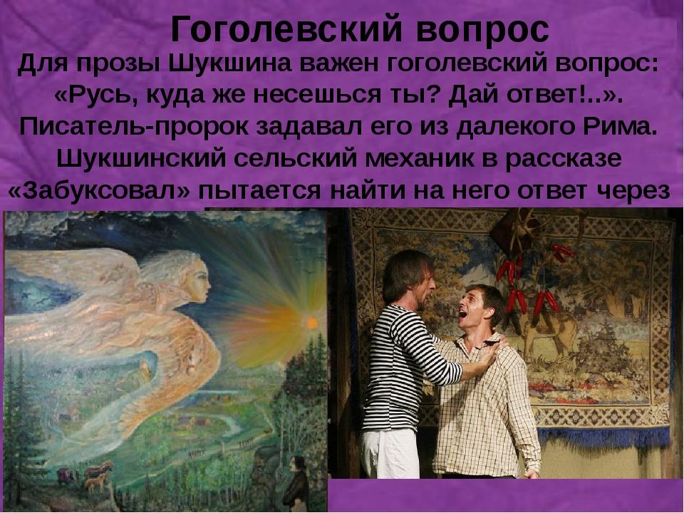 Гоголевский вопрос Для прозы Шукшина важен гоголевский вопрос: «Русь, куда ж...