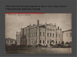 Для обучения дочерей духовных лиц в 1865 году создано Епархиальное женское уч
