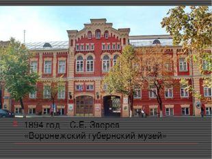 1894 год – С.Е. Зверев «Воронежский губернский музей»