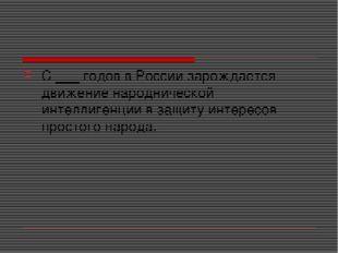 С ___ годов в России зарождается движение народнической интеллигенции в защит