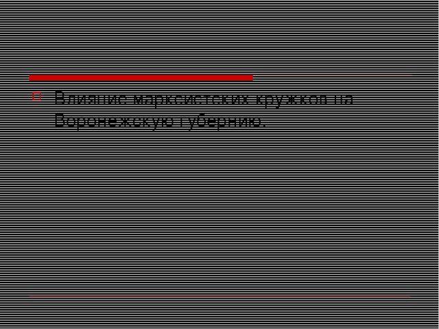 Влияние марксистских кружков на Воронежскую губернию.