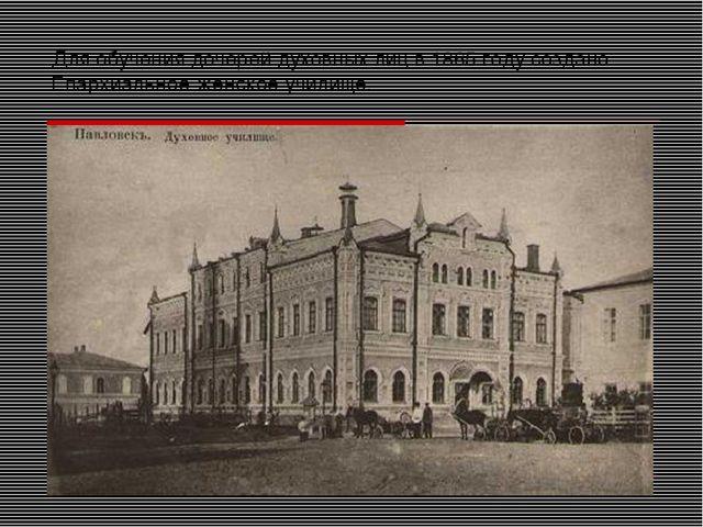 Для обучения дочерей духовных лиц в 1865 году создано Епархиальное женское уч...
