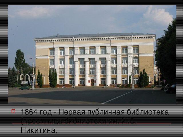 1864 год - Первая публичная библиотека (преемница библиотеки им. И.С. Никитина.