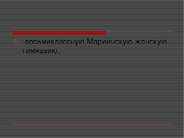 -восьмиклассную Мариинскую женскую гимназию.