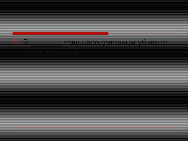 В _______ году народовольцы убивают Александра II.