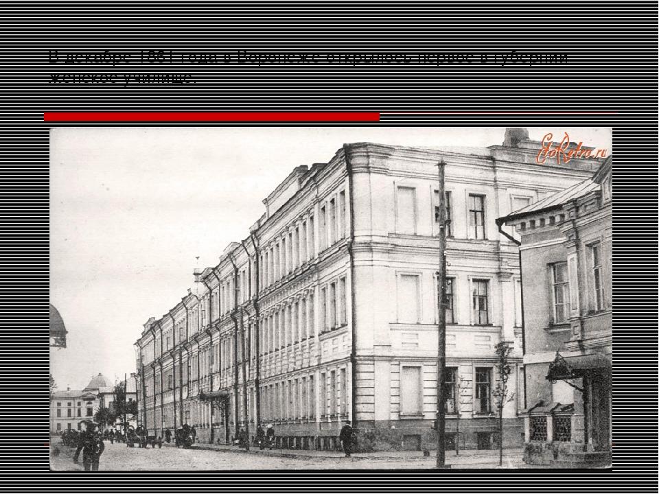 В декабре 1861 года в Воронеже открылось первое в губернии женское училище.