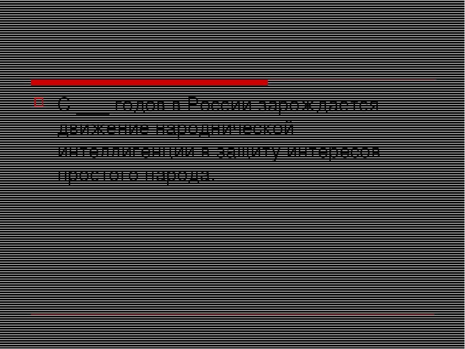 С ___ годов в России зарождается движение народнической интеллигенции в защит...
