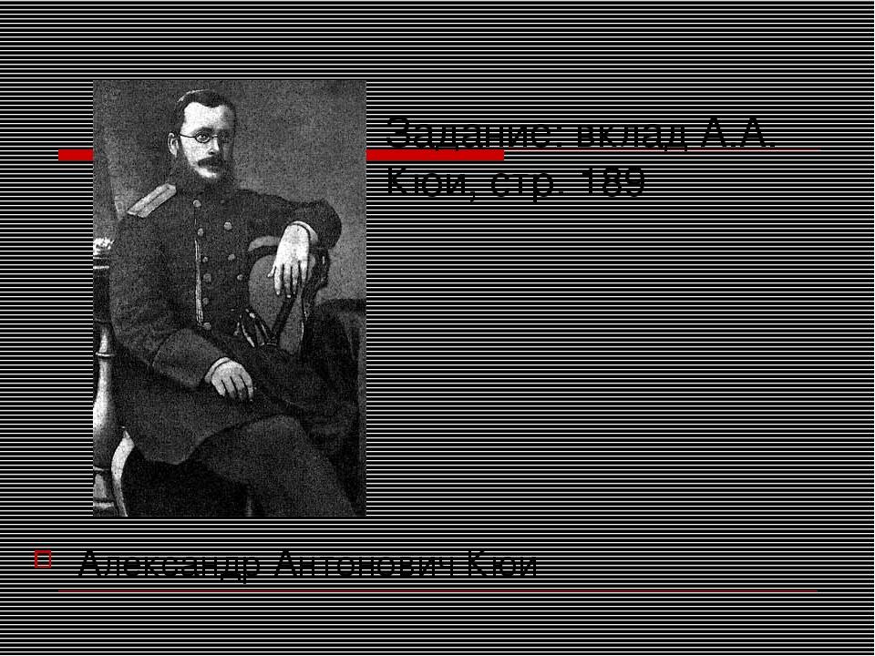 Задание: вклад А.А. Кюи, стр. 189 Александр Антонович Кюи