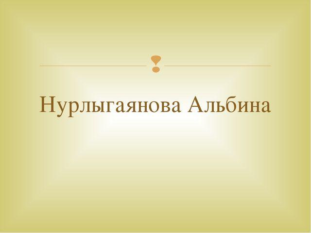 Нурлыгаянова Альбина 
