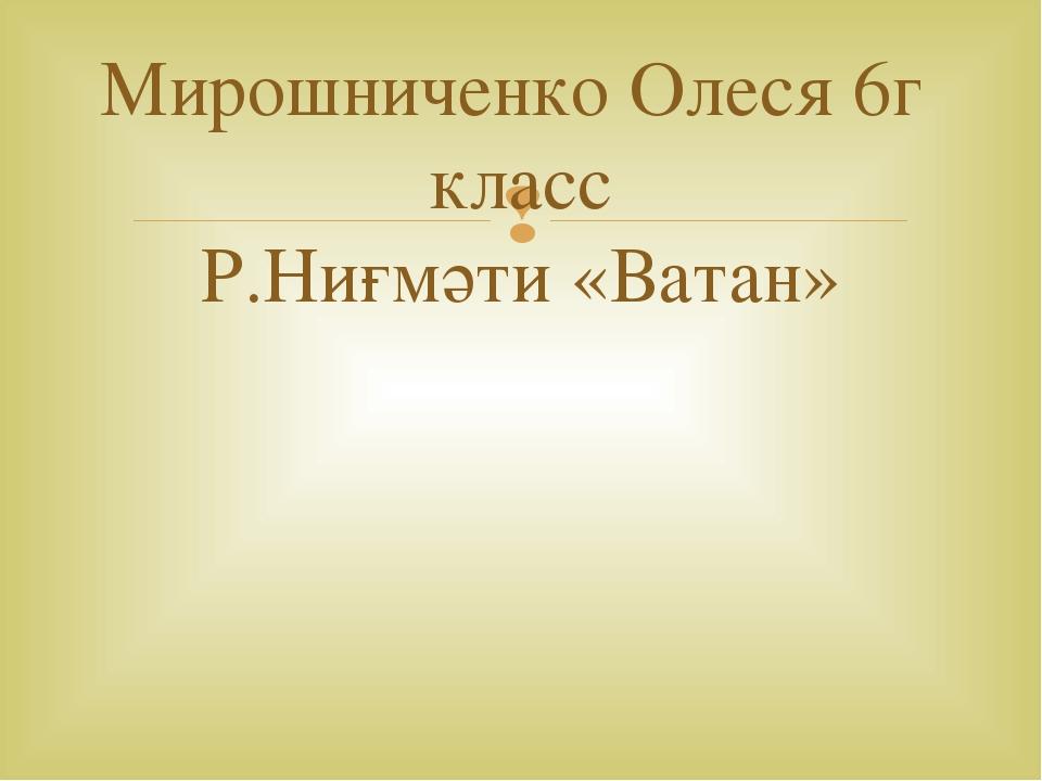 Мирошниченко Олеся 6г класс Р.Ниғмәти «Ватан» 