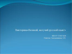 Викторина«Великий, могучий русский язык!» МБОУ СОШ №30 Учитель: Смольянинова