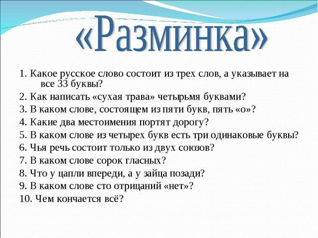 1. Какое русское слово состоит из трех слов, а указывает на все 33 буквы? 2....