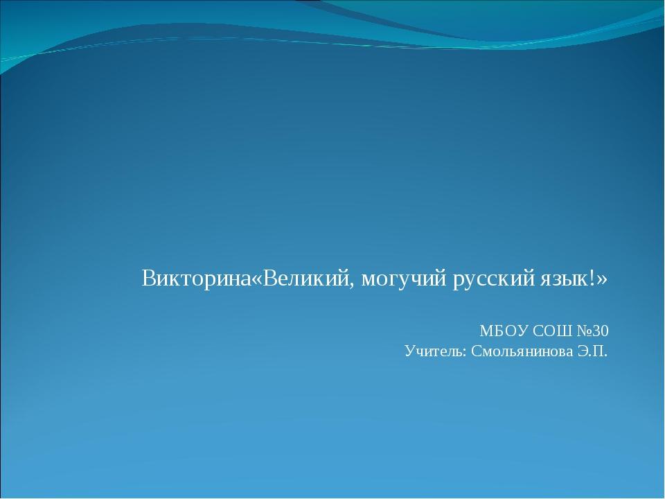 Викторина«Великий, могучий русский язык!» МБОУ СОШ №30 Учитель: Смольянинова...