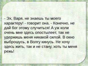 - Эх, Варя, не знаешь ты моего характеру! - говорит она. - Конечно, не дай бо