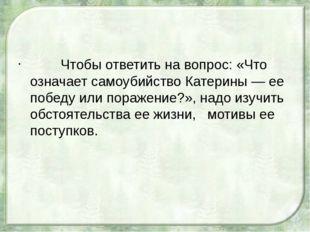Чтобы ответить на вопрос: «Что означает самоубийство Катерины — ее победу ил