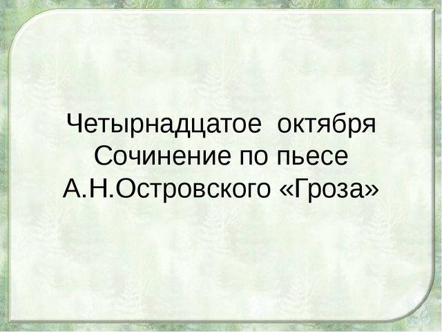 Четырнадцатое октября Сочинение по пьесе А.Н.Островского «Гроза»
