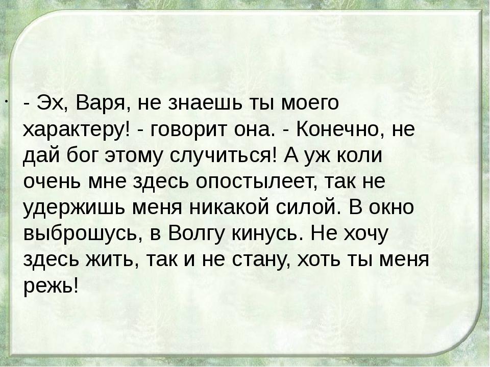 - Эх, Варя, не знаешь ты моего характеру! - говорит она. - Конечно, не дай бо...